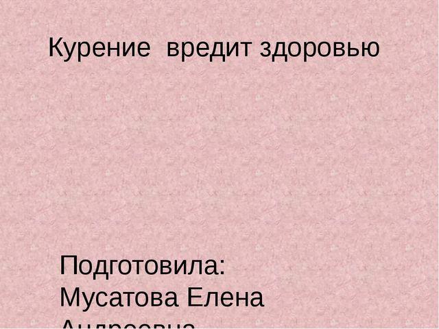 Курение вредит здоровью Подготовила: Мусатова Елена Андреевна Социальный педа...