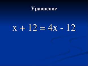 Уравнение х + 12 = 4х - 12