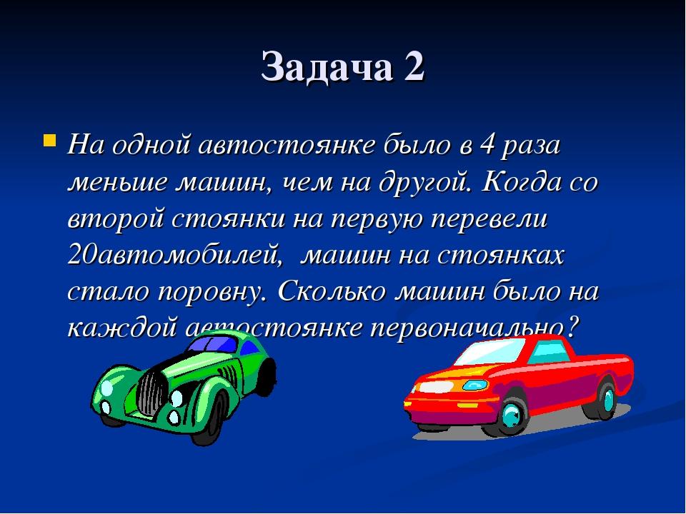 Задача 2 На одной автостоянке было в 4 раза меньше машин, чем на другой. Когд...