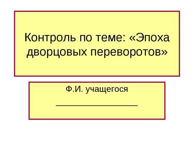 Контроль по теме: «Эпоха дворцовых переворотов» Ф.И. учащегося ______________...