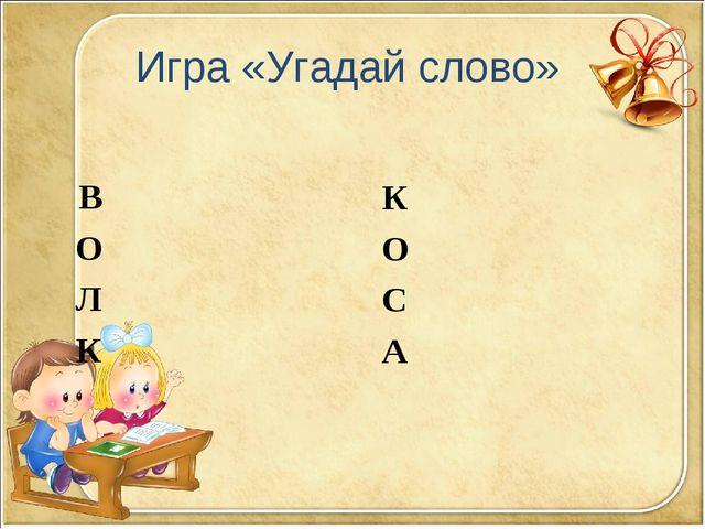 Игра «Угадай слово» В О Л К К О С А