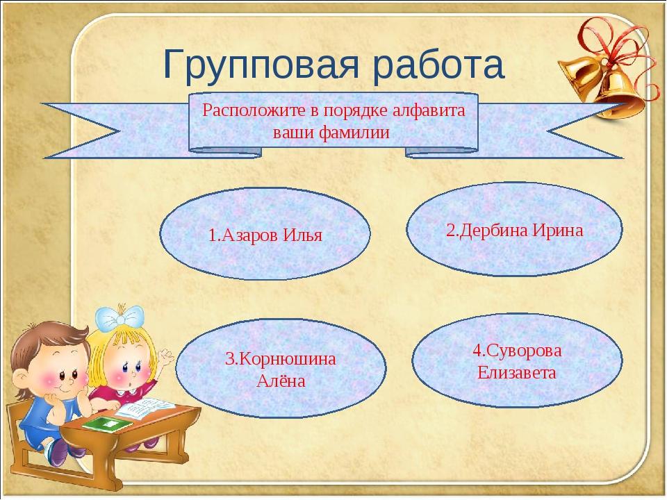 Групповая работа Расположите в порядке алфавита ваши фамилии 1.Азаров Илья 2....
