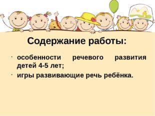 Содержание работы: особенности речевого развития детей 4-5 лет; игры развиваю