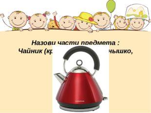 Назови части предмета : Чайник (крышка, носик, донышко, ручка)