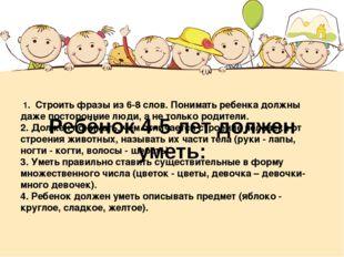 Ребёнок 4-5 лет должен уметь: 1. Строить фразы из 6-8 слов. Понимать ребенка