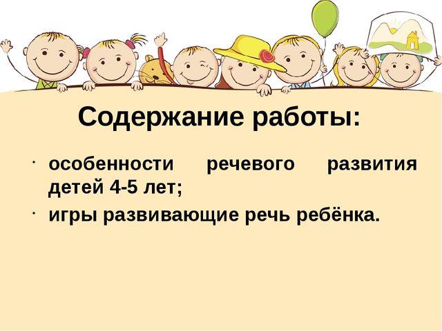Содержание работы: особенности речевого развития детей 4-5 лет; игры развиваю...
