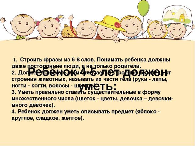 Ребёнок 4-5 лет должен уметь: 1. Строить фразы из 6-8 слов. Понимать ребенка...