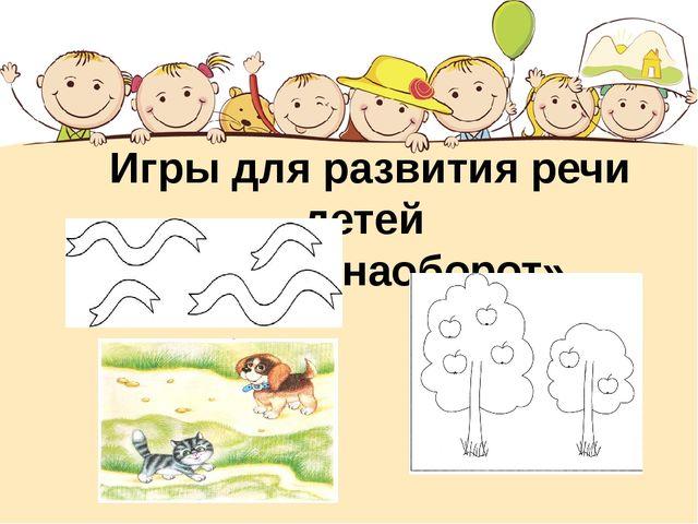 Игры для развития речи детей «Скажи наоборот»