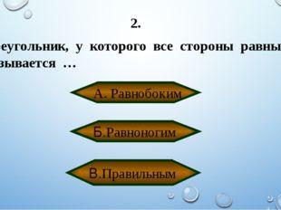 2. Треугольник, у которого все стороны равны называется … А. Равнобоким В.Пра