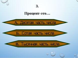 3. Процент-это… А. Десятая часть числа Б. Сотая часть числа В. Тысячная часть