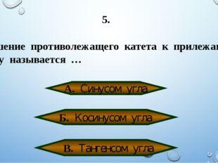 5. Отношение противолежащего катета к прилежащему катету называется … А. Сину