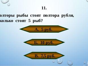 11. Полторы рыбы стоят полтора рубля, Сколько стоят 5 рыб? А. 5 руб. Б. 10 ру
