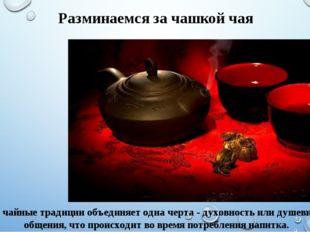 Все чайные традиции объединяет одна черта - духовность или душевность общения