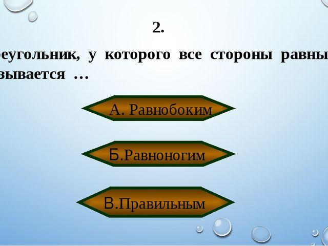 2. Треугольник, у которого все стороны равны называется … А. Равнобоким В.Пра...