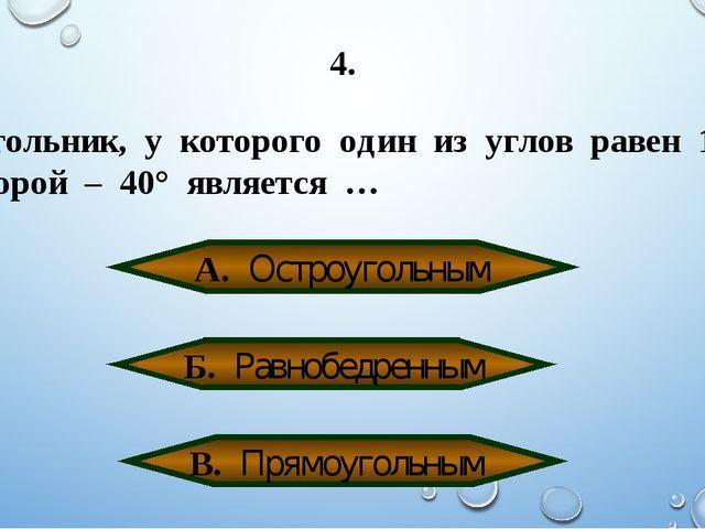 4. Треугольник, у которого один из углов равен 100°, а второй – 40° является...