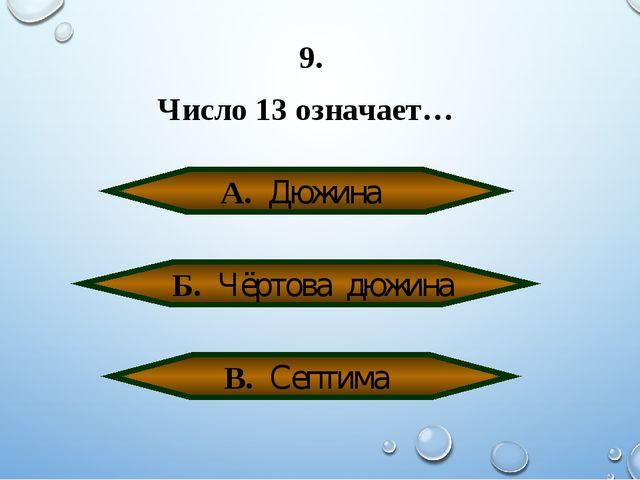 9. Число 13 означает… А. Дюжина Б. Чёртова дюжина В. Септима