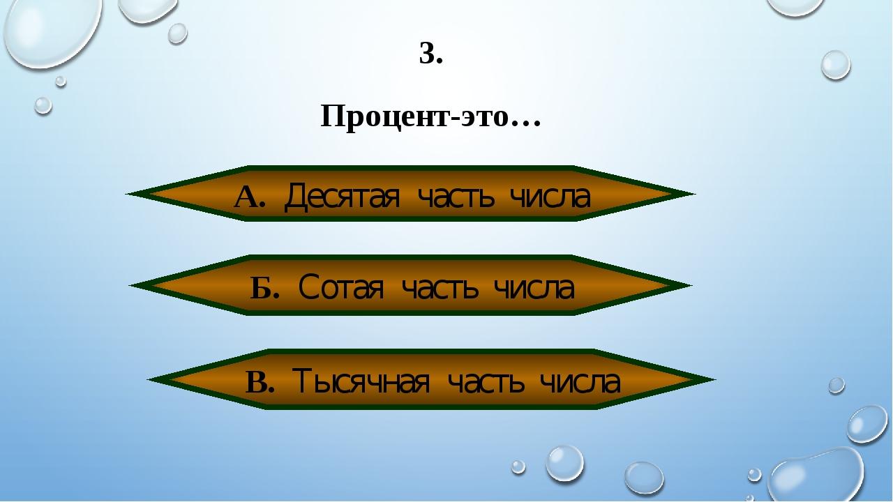 3. Процент-это… А. Десятая часть числа Б. Сотая часть числа В. Тысячная часть...