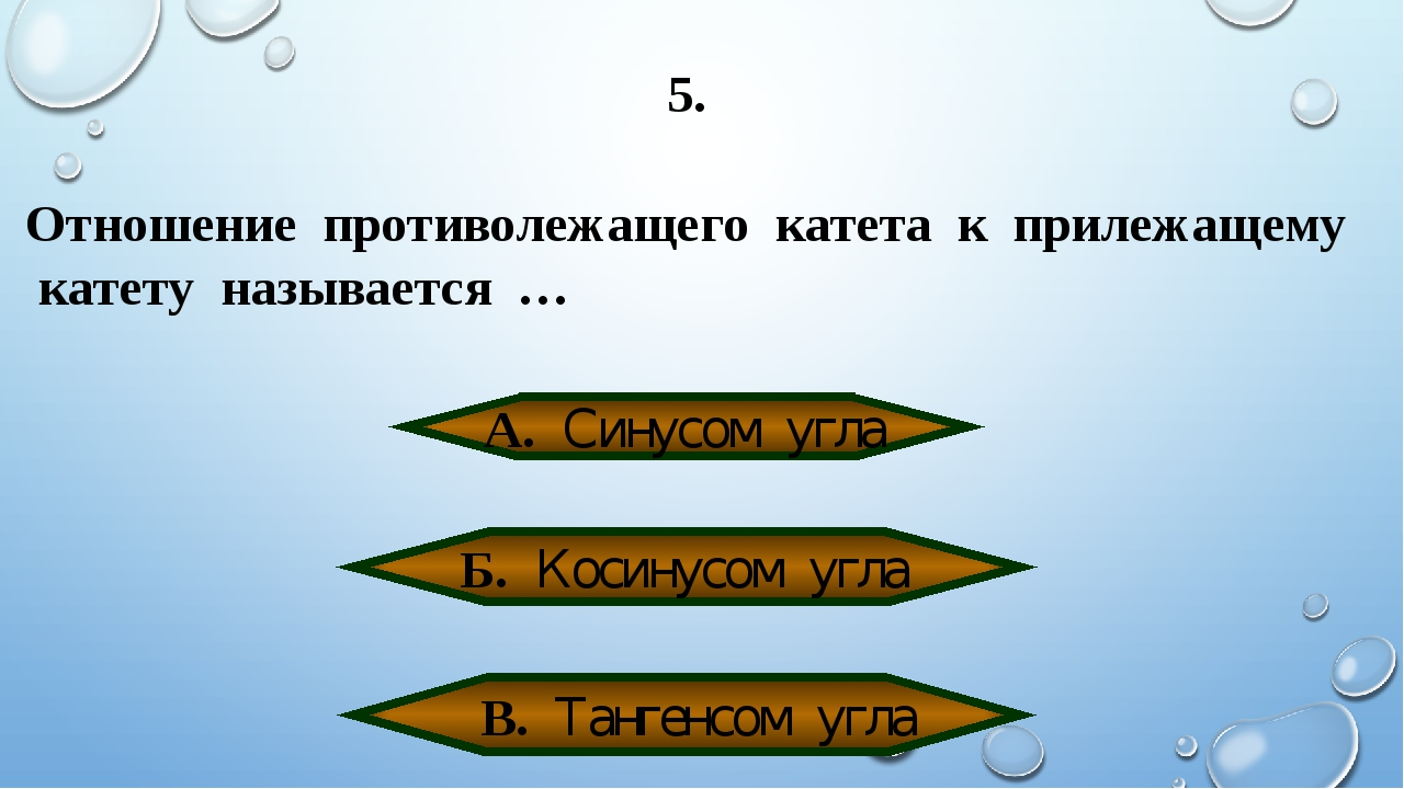5. Отношение противолежащего катета к прилежащему катету называется … А. Сину...