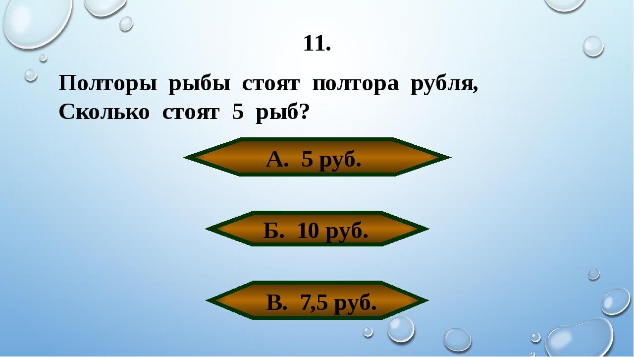 11. Полторы рыбы стоят полтора рубля, Сколько стоят 5 рыб? А. 5 руб. Б. 10 ру...