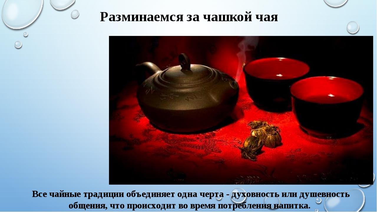 Все чайные традиции объединяет одна черта - духовность или душевность общения...