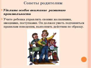 Советы родителям Уделите особое внимание развитию произвольности Учите ребенк