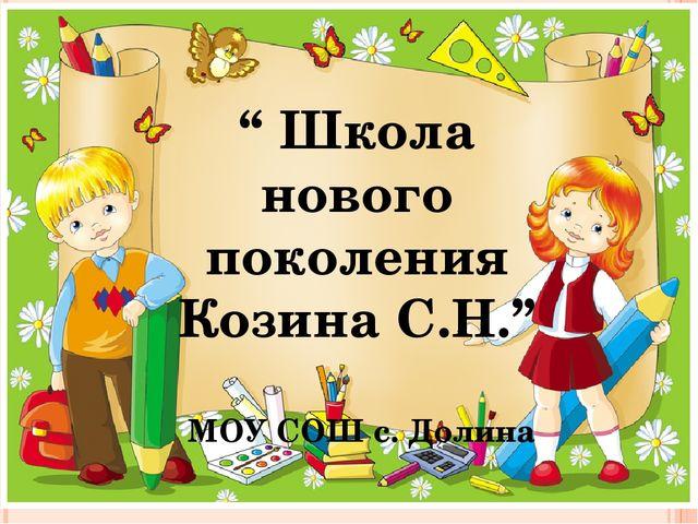 """"""" Школа нового поколения Козина С.Н."""" МОУ СОШ с. Долина"""