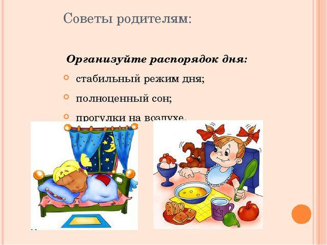 Советы родителям:  Организуйте распорядок дня: стабильный режим дня; полноце...