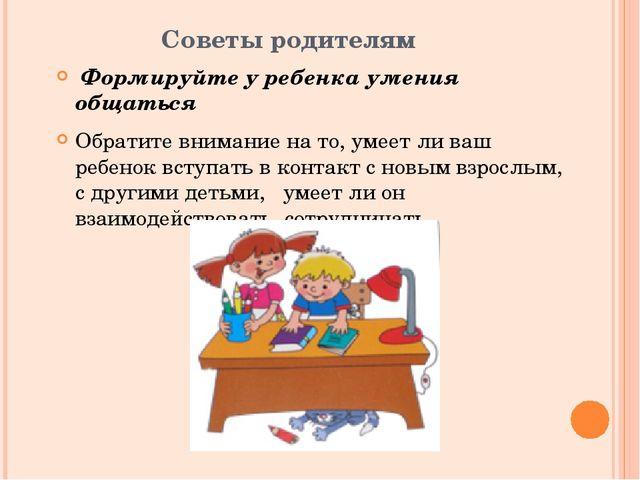 Советы родителям Формируйте у ребенка умения общаться Обратите внимание на то...