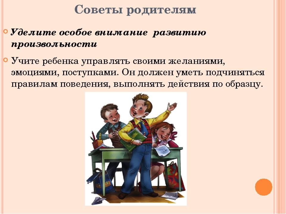 Советы родителям Уделите особое внимание развитию произвольности Учите ребенк...