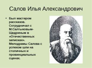 Салов Илья Александрович Был мастером рассказов. Сотрудничал с М.Салтыковым-Щ