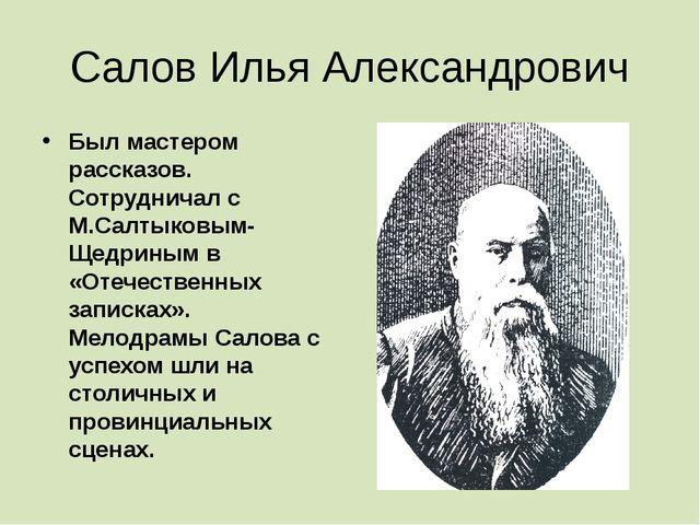 Салов Илья Александрович Был мастером рассказов. Сотрудничал с М.Салтыковым-Щ...