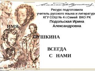 ВСЕГДА С НАМИ ИМЯ ПУШКИНА Ресурс подготовила учитель русского языка и литерат