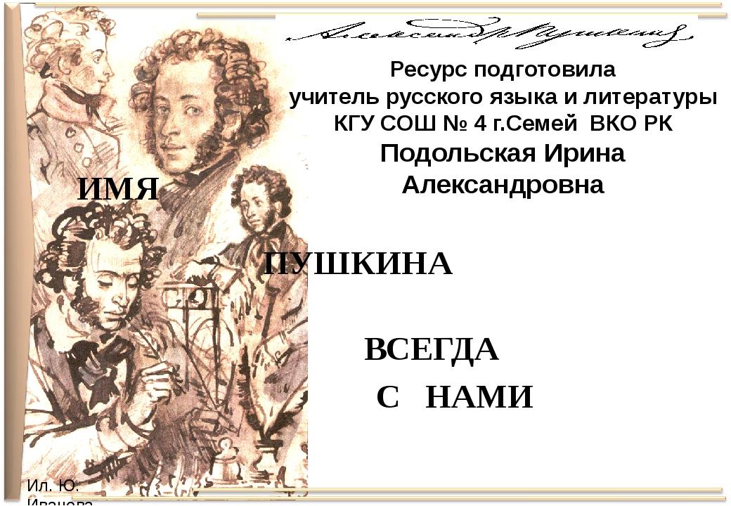 ВСЕГДА С НАМИ ИМЯ ПУШКИНА Ресурс подготовила учитель русского языка и литерат...