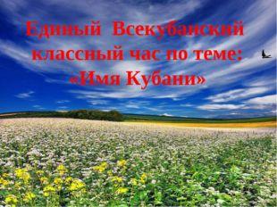 Единый Всекубанский классный час по теме: «Имя Кубани»