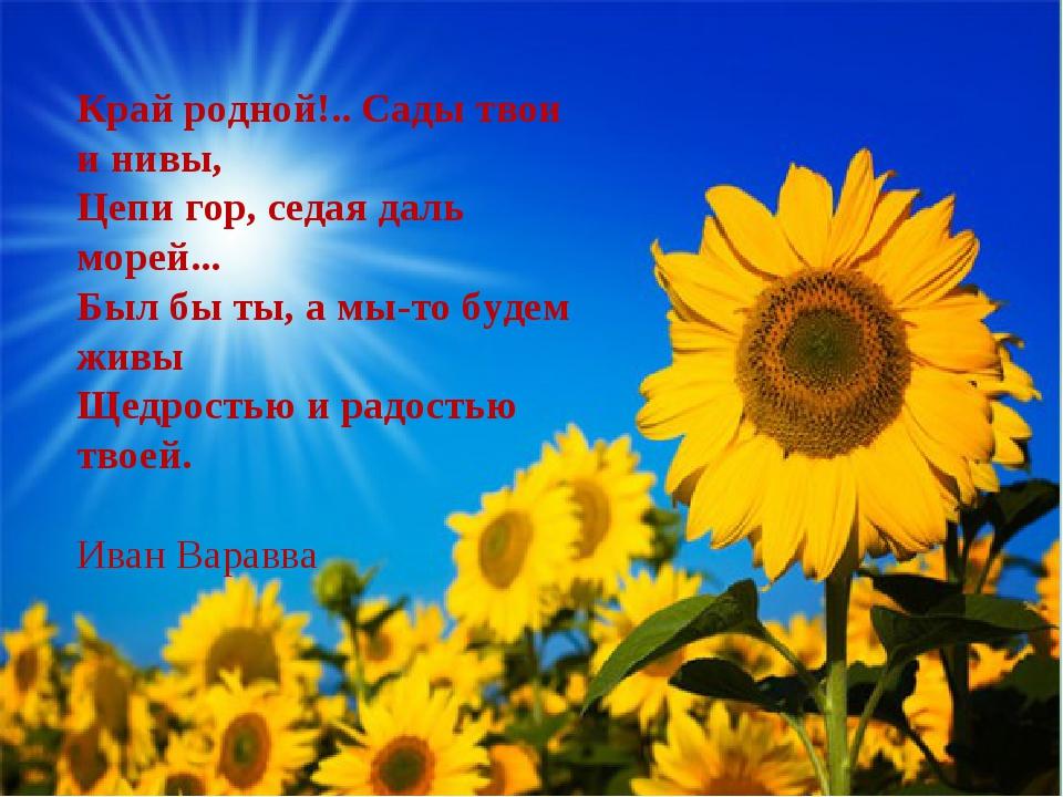 Край родной!.. Сады твои и нивы, Цепи гор, седая даль морей... Был бы ты, а...