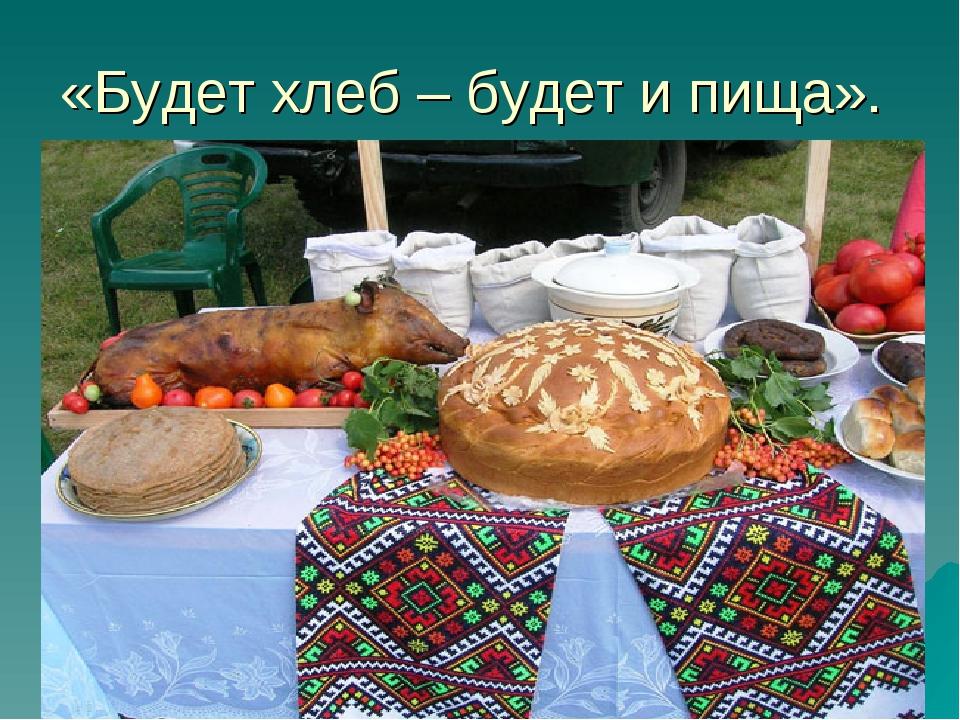 «Будет хлеб – будет и пища».
