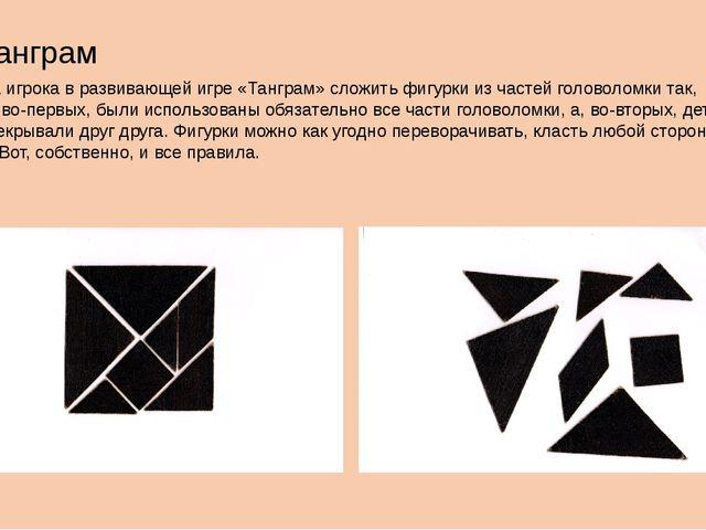 Танграм Задача игрока в развивающей игре «Танграм» сложить фигурки из частей...