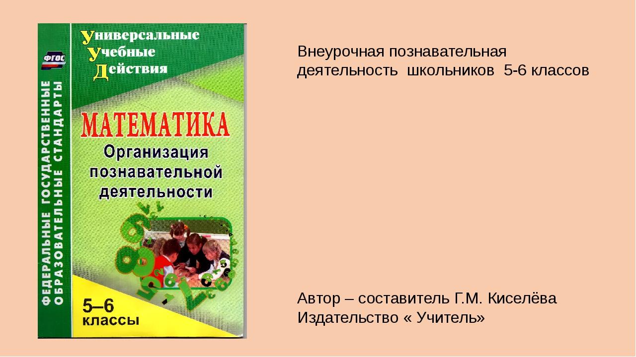 Автор – составитель Г.М. Киселёва Издательство « Учитель» Внеурочная познават...