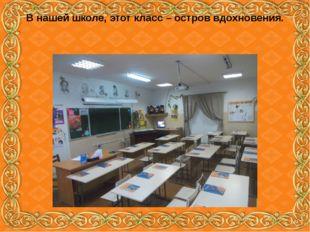В нашей школе, этот класс – остров вдохновения.