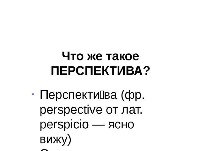 Что же такое ПЕРСПЕКТИВА? Перспекти́ва (фр. perspective от лат. perspicio — я...