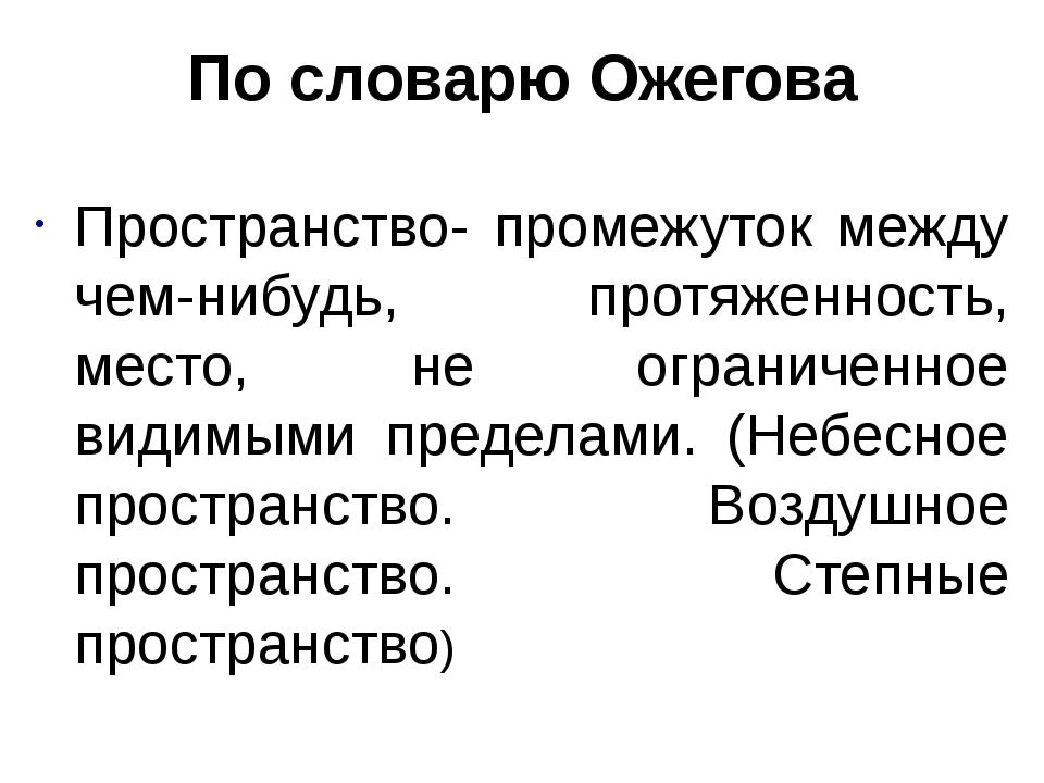 По словарю Ожегова Пространство- промежуток между чем-нибудь, протяженность,...