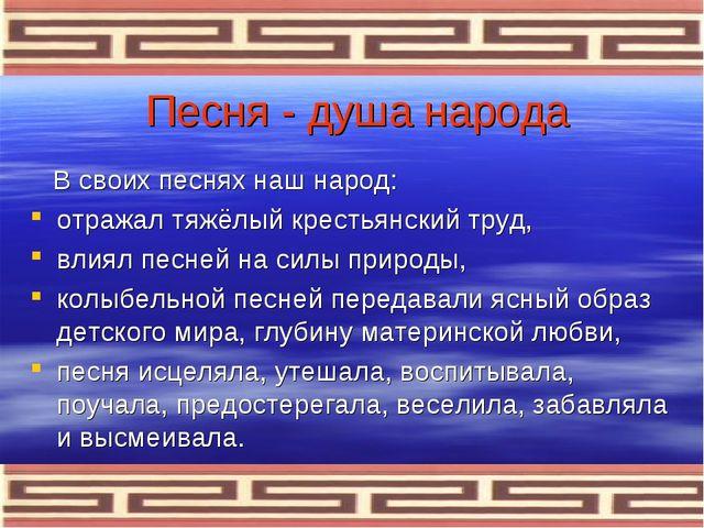Песня - душа народа В своих песнях наш народ: отражал тяжёлый крестьянский тр...