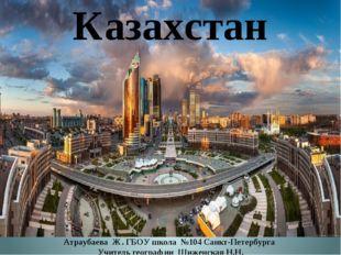 Казахстан Атраубаева Ж. ГБОУ школа №104 Санкт-Петербурга Учитель географии Ши