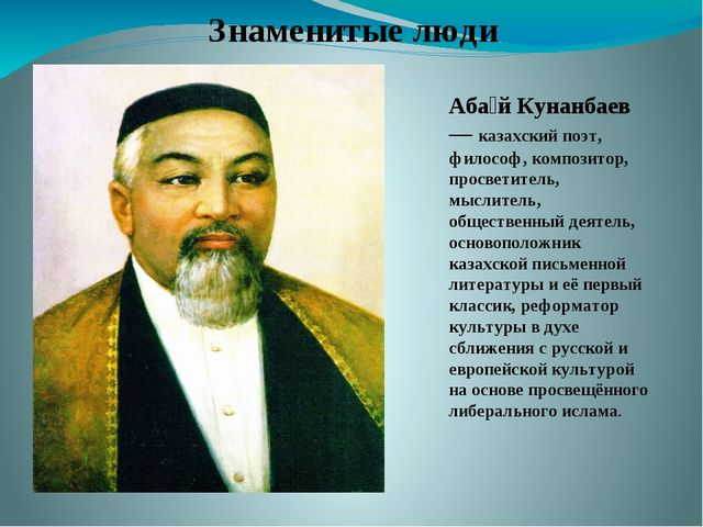 Знаменитые люди Аба́й Кунанбаев — казахский поэт, философ, композитор, просве...