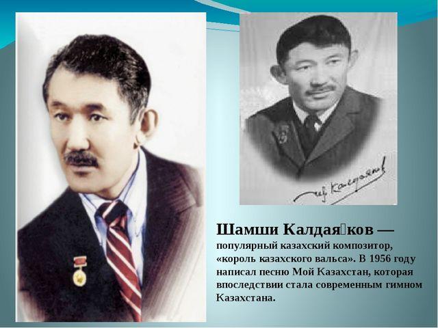 Шамши Калдая́ков — популярный казахский композитор, «король казахского вальса...