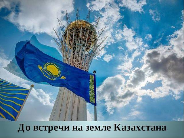 До встречи на земле Казахстана