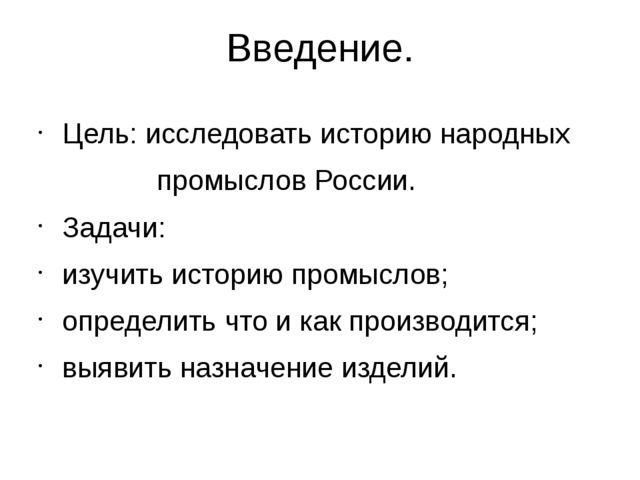 Введение. Цель: исследовать историю народных промыслов России. Задачи: изучит...