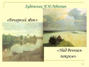 * Художник И.И.Левитан «Вечерний звон» «Над вечным покоем».