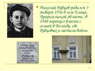* Николай Рубцов родился 3 января 1936 в селе Емецк Архангельской области. В