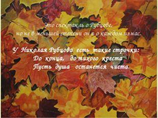 * Сергей ВасильевичХананин Дорога в осень Это спектакль о Рубцове, но не в ме